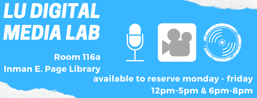 LU Digital Media Lab. 116a Inman E. Page Library. Icons of a microphone, videocamera, and music LP record. Open 7:30am-4:30pm Monday - Friday