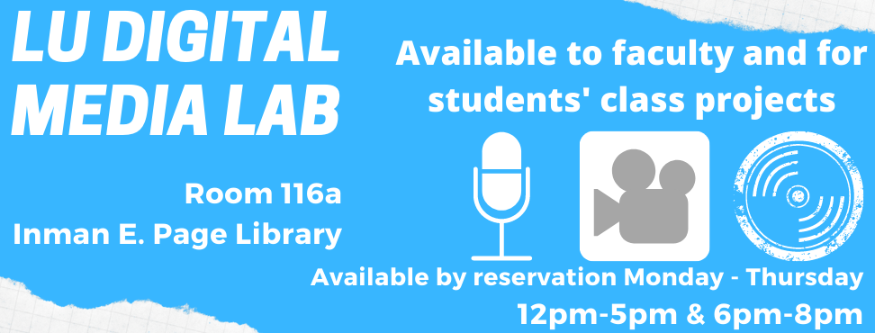 LU Digital Media Lab. 116a Inman E. Page Library. Icons of a microphone, videocamera, and music LP record. Open 12pm-5:00pm & 6:00pm-8:00pm Monday - Thursday